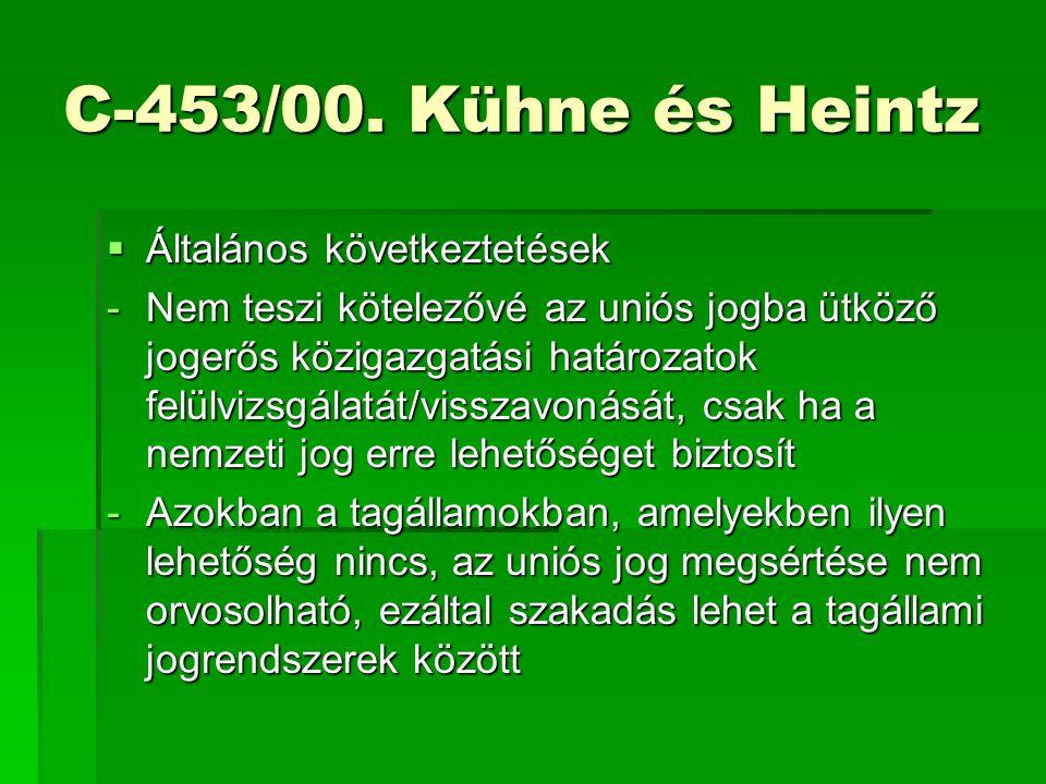 C-453/00. Kühne és Heintz  Általános következtetések -Nem teszi kötelezővé az uniós jogba ütköző jogerős közigazgatási határozatok felülvizsgálatát/v