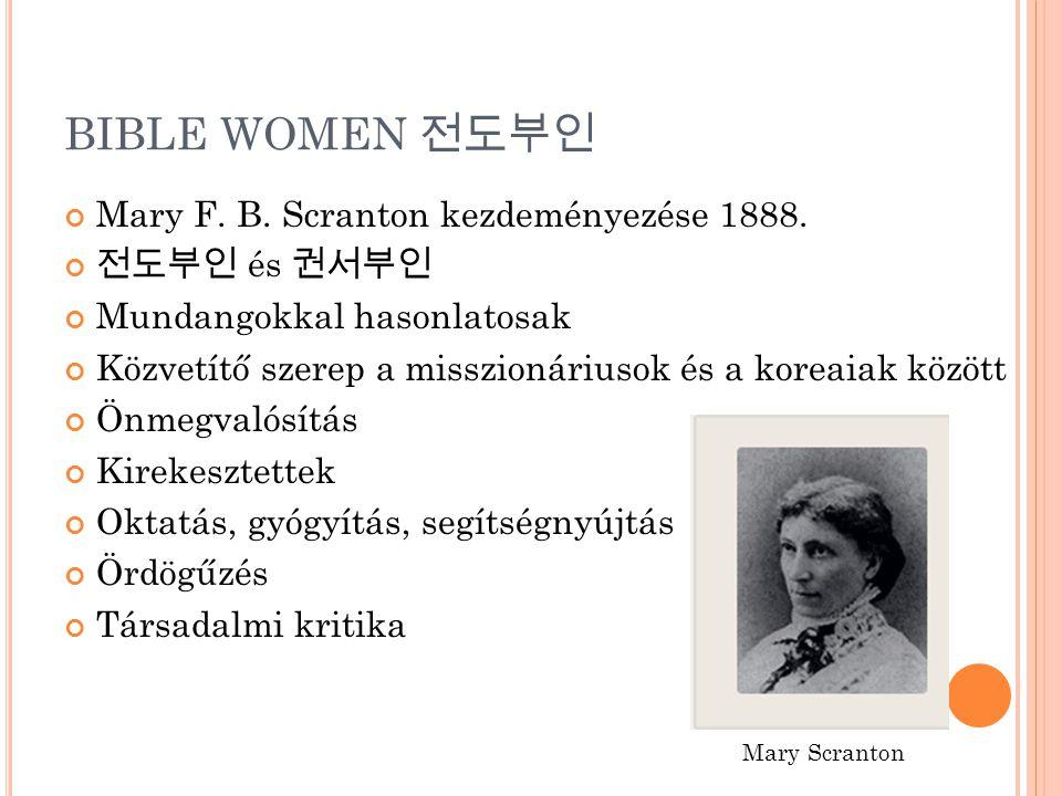 BIBLE WOMEN 전도부인 Mary F. B. Scranton kezdeményezése 1888. 전도부인 és 권서부인 Mundangokkal hasonlatosak Közvetítő szerep a misszionáriusok és a koreaiak közö