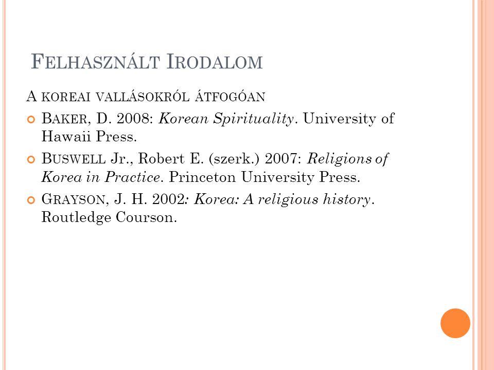 F ELHASZNÁLT I RODALOM A KOREAI VALLÁSOKRÓL ÁTFOGÓAN B AKER, D. 2008: Korean Spirituality. University of Hawaii Press. B USWELL Jr., Robert E. (szerk.