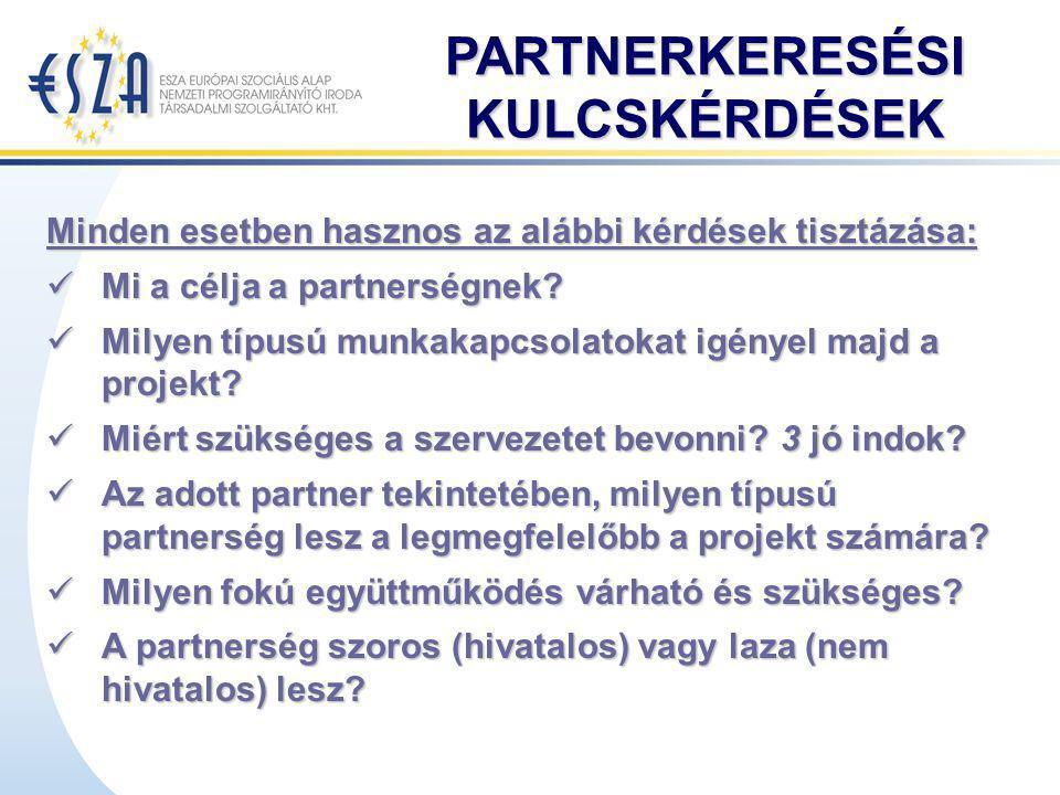 PARTNERKERESÉSI KULCSKÉRDÉSEK Minden esetben hasznos az alábbi kérdések tisztázása: Mi a célja a partnerségnek? Mi a célja a partnerségnek? Milyen típ