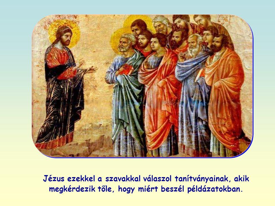 Jézus ezekkel a szavakkal válaszol tanítványainak, akik megkérdezik tőle, hogy miért beszél példázatokban.