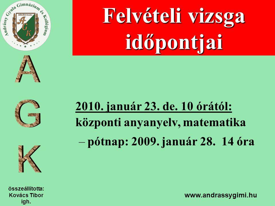 összeállította: Kovács Tibor igh. www.andrassygimi.hu Felvételi vizsga időpontjai 2010. január 23. de. 10 órától: központi anyanyelv, matematika –pótn