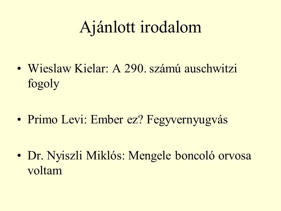 Ajánlott irodalom Wieslaw Kielar: A 290. számú auschwitzi fogoly Primo Levi: Ember ez? Fegyvernyugvás Dr. Nyiszli Miklós: Mengele boncoló orvosa volta
