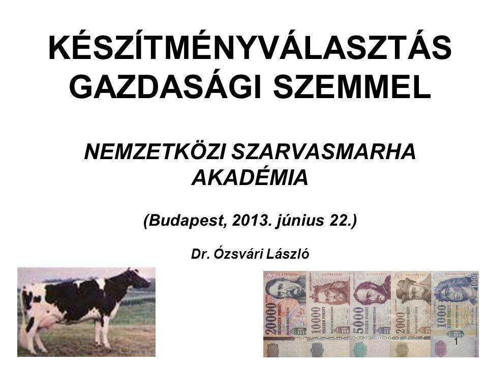 KÉSZÍTMÉNYVÁLASZTÁS GAZDASÁGI SZEMMEL NEMZETKÖZI SZARVASMARHA AKADÉMIA (Budapest, 2013. június 22.) Dr. Ózsvári László 1