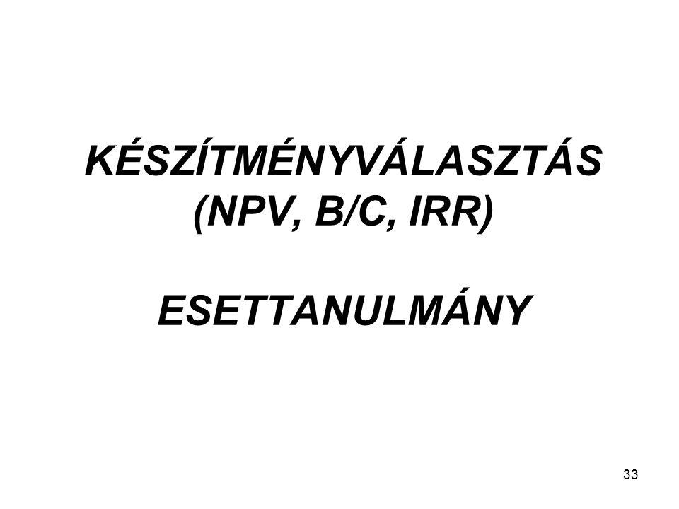 KÉSZÍTMÉNYVÁLASZTÁS (NPV, B/C, IRR) ESETTANULMÁNY 33