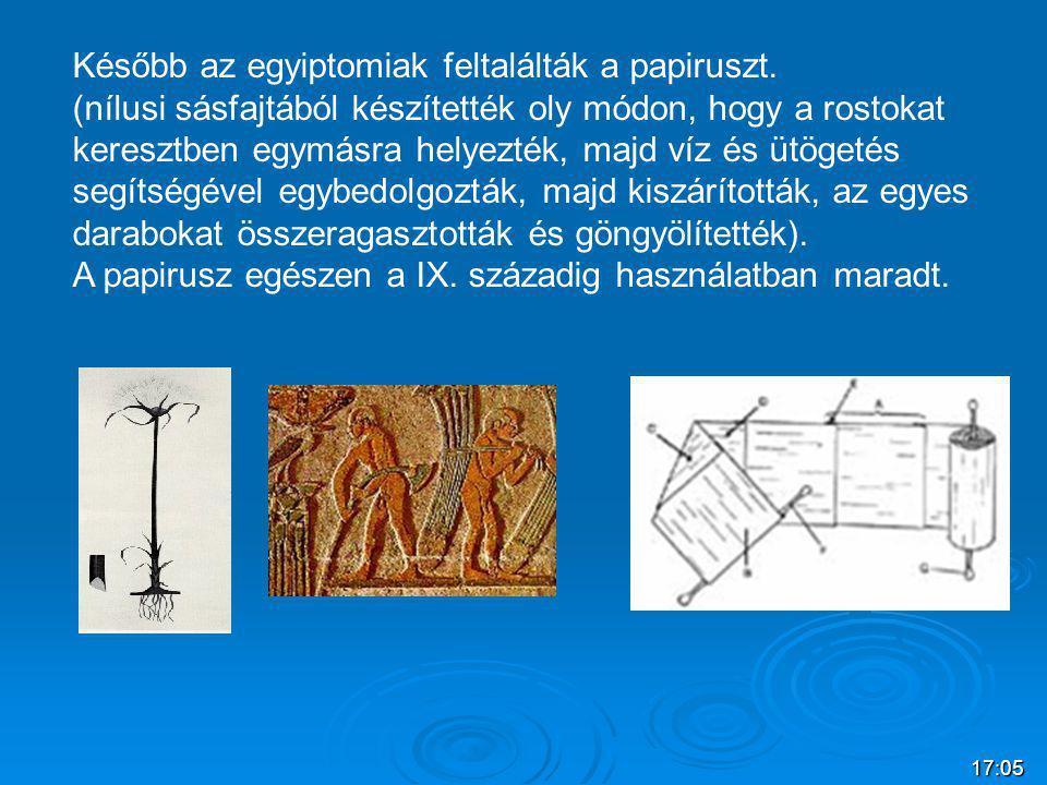 17:07 Később az egyiptomiak feltalálták a papiruszt. (nílusi sásfajtából készítették oly módon, hogy a rostokat keresztben egymásra helyezték, majd ví