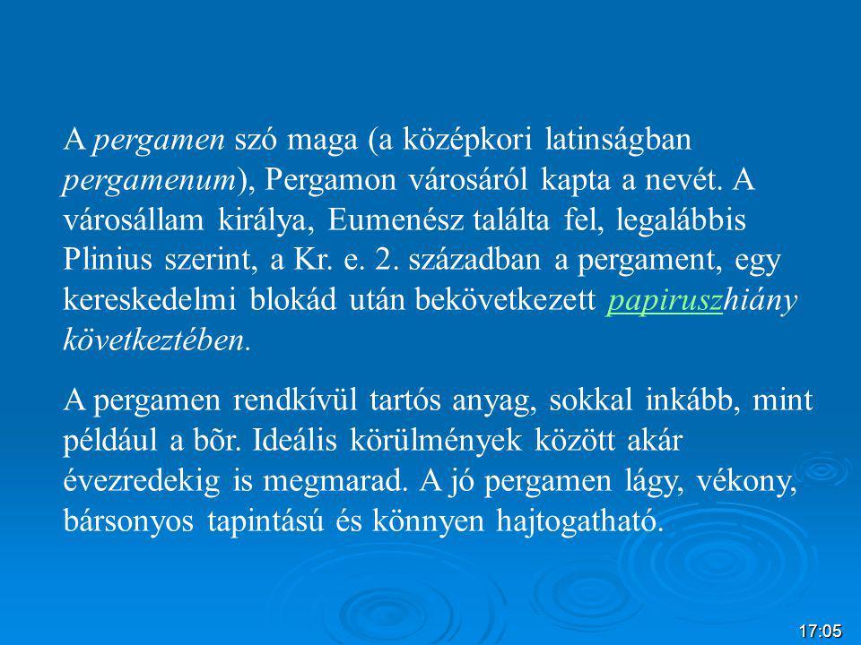 17:07 A pergamen szó maga (a középkori latinságban pergamenum), Pergamon városáról kapta a nevét. A városállam királya, Eumenész találta fel, legalább