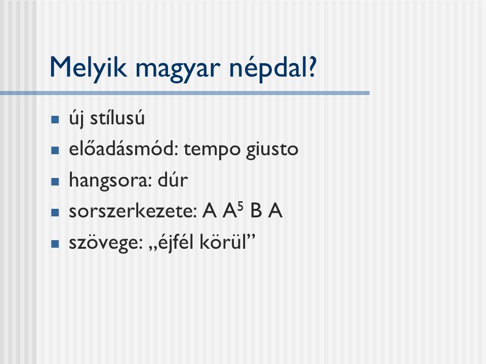 """Melyik magyar népdal? új stílusú előadásmód: tempo giusto hangsora: dúr sorszerkezete: A A 5 B A szövege: """"éjfél körül"""""""