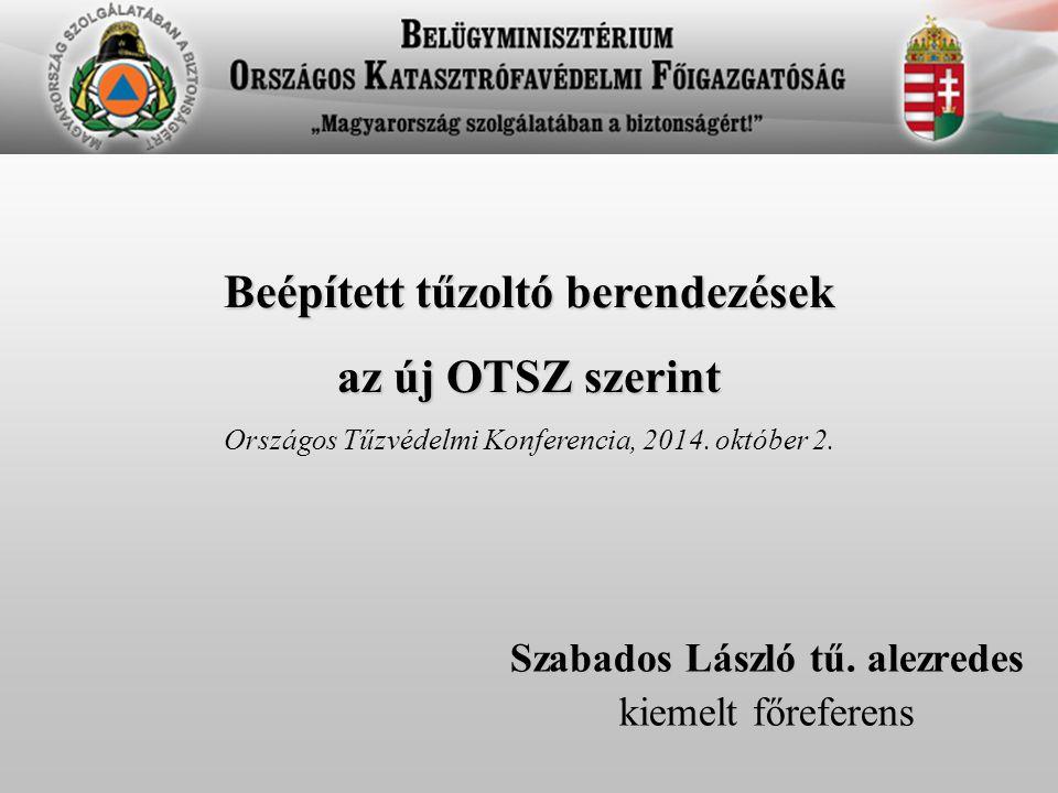 Szabados László tű. alezredes kiemelt főreferens Beépített tűzoltó berendezések az új OTSZ szerint Országos Tűzvédelmi Konferencia, 2014. október 2.