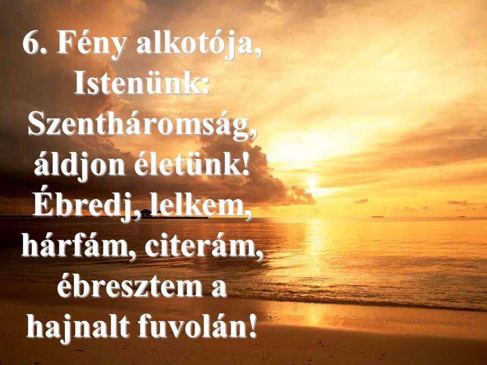 6. Fény alkotója, Istenünk: Szentháromság, áldjon életünk! Ébredj, lelkem, hárfám, citerám, ébresztem a hajnalt fuvolán!