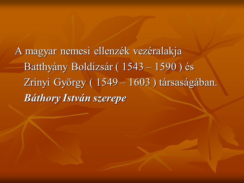 A magyar nemesi ellenzék vezéralakja Batthyány Boldizsár ( 1543 – 1590 ) és Zrínyi György ( 1549 – 1603 ) társaságában. Báthory István szerepe