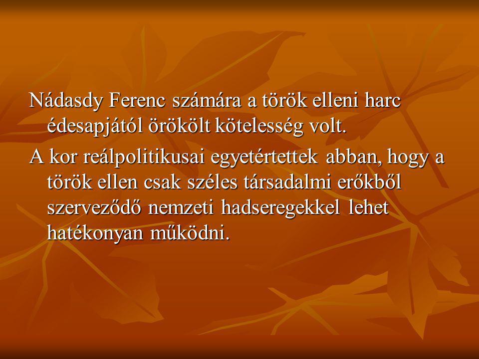 Nádasdy Ferenc számára a török elleni harc édesapjától örökölt kötelesség volt. A kor reálpolitikusai egyetértettek abban, hogy a török ellen csak szé