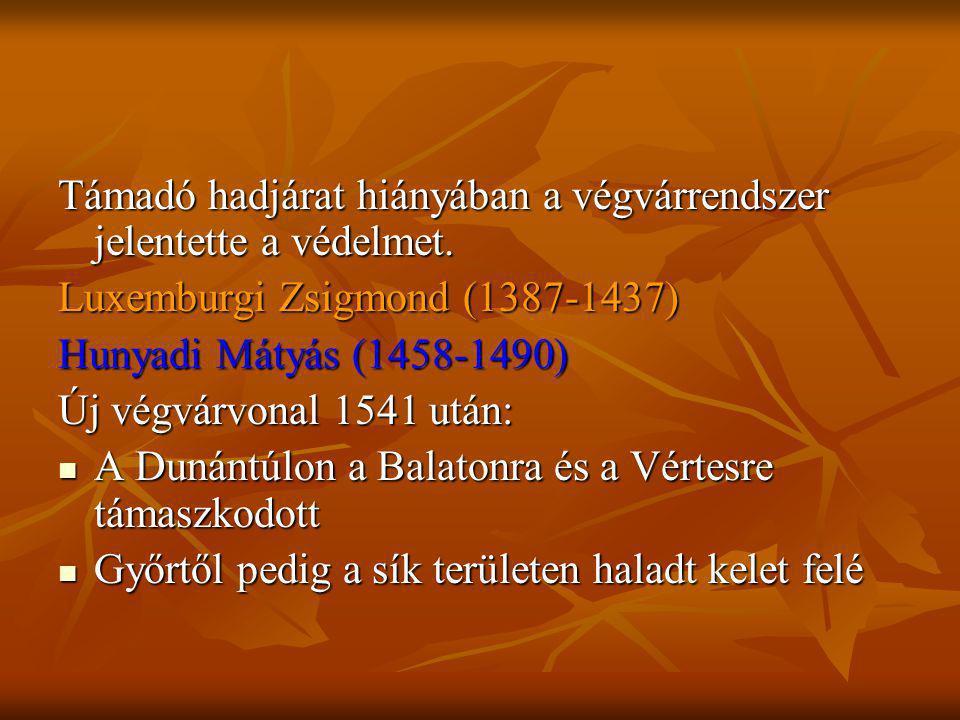 Támadó hadjárat hiányában a végvárrendszer jelentette a védelmet. Luxemburgi Zsigmond (1387-1437) Hunyadi Mátyás (1458-1490) Új végvárvonal 1541 után: