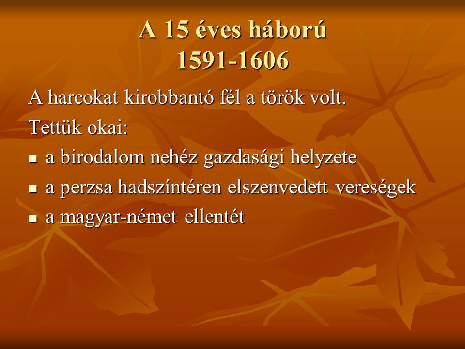 A 15 éves háború 1591-1606 A harcokat kirobbantó fél a török volt. Tettük okai: a birodalom nehéz gazdasági helyzete a birodalom nehéz gazdasági helyz