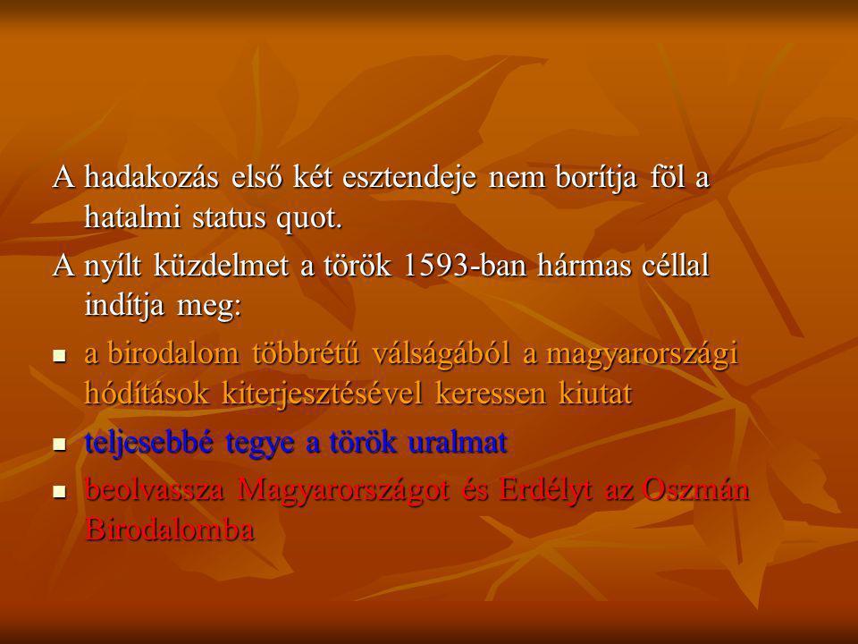 A hadakozás első két esztendeje nem borítja föl a hatalmi status quot. A nyílt küzdelmet a török 1593-ban hármas céllal indítja meg: a birodalom többr