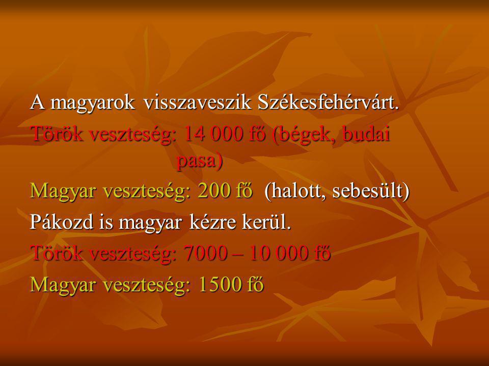 A magyarok visszaveszik Székesfehérvárt. Török veszteség: 14 000 fő (bégek, budai pasa) Magyar veszteség: 200 fő (halott, sebesült) Pákozd is magyar k