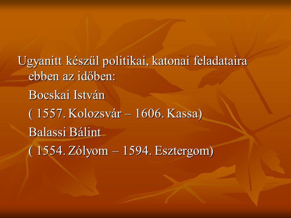 Ugyanitt készül politikai, katonai feladataira ebben az időben: Bocskai István ( 1557. Kolozsvár – 1606. Kassa) Balassi Bálint ( 1554. Zólyom – 1594.