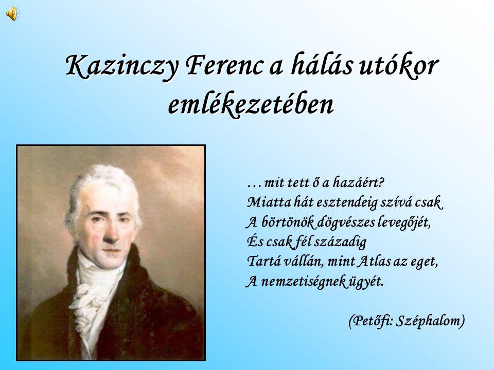 Kazinczy Ferenc a hálás utókor emlékezetében …mit tett ő a hazáért? Miatta hát esztendeig szívá csak A börtönök dögvészes levegőjét, És csak fél száza