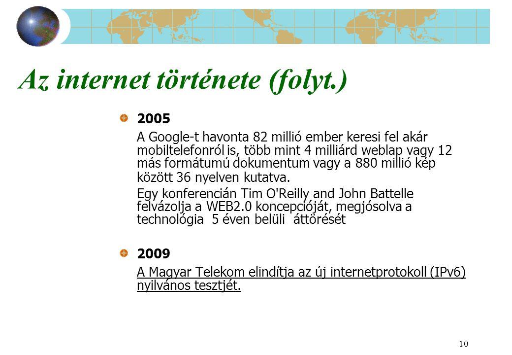 10 Az internet története (folyt.) 2005 A Google-t havonta 82 millió ember keresi fel akár mobiltelefonról is, több mint 4 milliárd weblap vagy 12 más