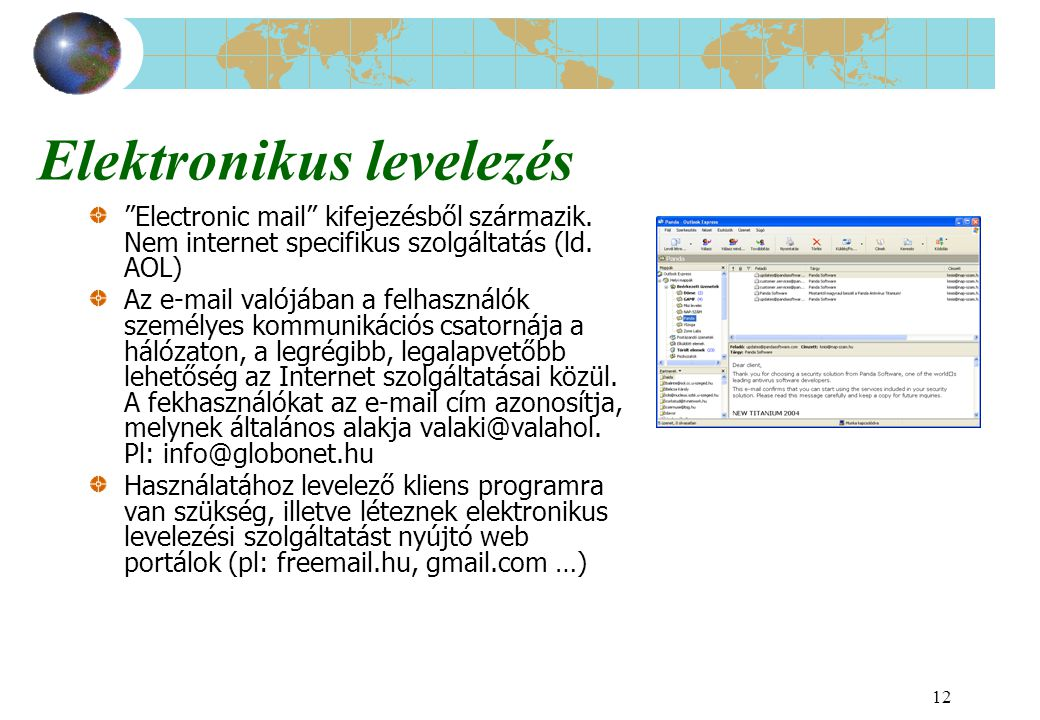 """12 Elektronikus levelezés """"Electronic mail"""" kifejezésből származik. Nem internet specifikus szolgáltatás (ld. AOL) Az e-mail valójában a felhasználók"""