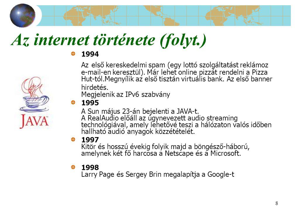 8 Az internet története (folyt.) 1994 Az első kereskedelmi spam (egy lottó szolgáltatást reklámoz e-mail-en keresztül). Már lehet online pizzát rendel