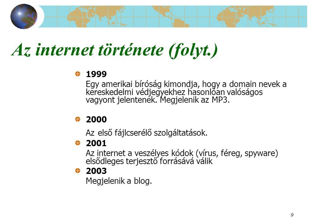 9 Az internet története (folyt.) 1999 Egy amerikai bíróság kimondja, hogy a domain nevek a kereskedelmi védjegyekhez hasonlóan valóságos vagyont jelen