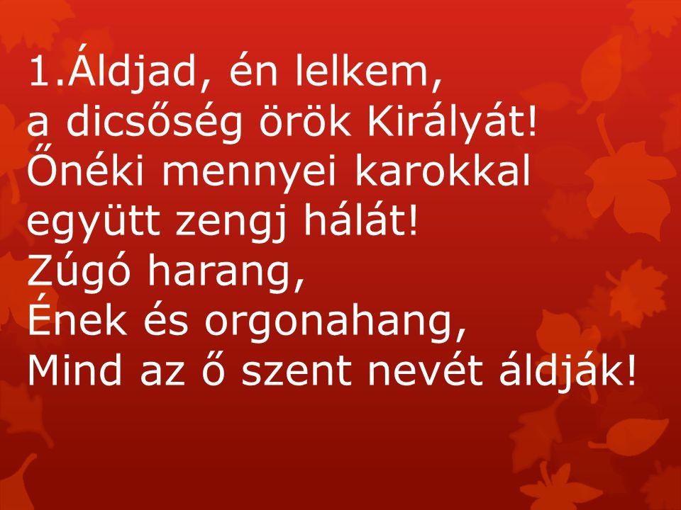 1.Áldjad, én lelkem, a dicsőség örök Királyát! Őnéki mennyei karokkal együtt zengj hálát! Zúgó harang, Ének és orgonahang, Mind az ő szent nevét áldjá
