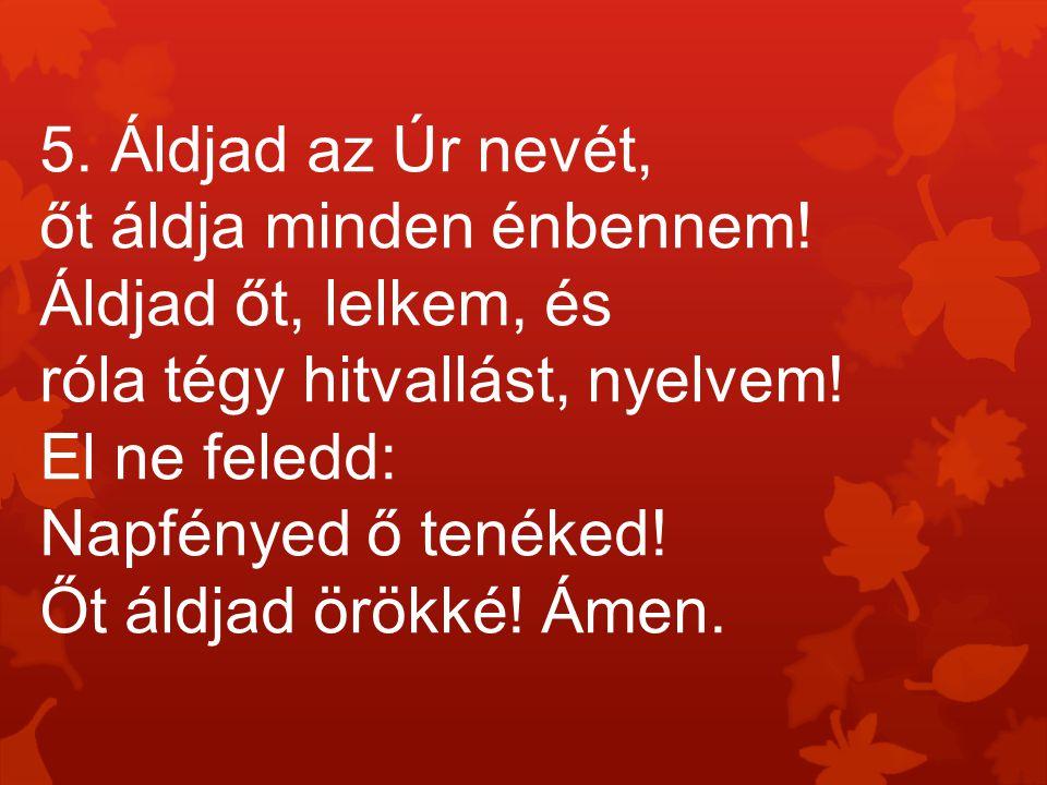 5. Áldjad az Úr nevét, őt áldja minden énbennem! Áldjad őt, lelkem, és róla tégy hitvallást, nyelvem! El ne feledd: Napfényed ő tenéked! Őt áldjad örö