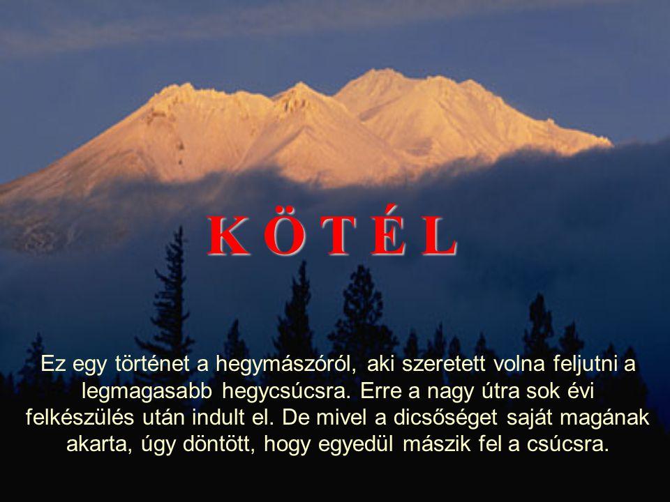K Ö T É L Ez egy történet a hegymászóról, aki szeretett volna feljutni a legmagasabb hegycsúcsra.