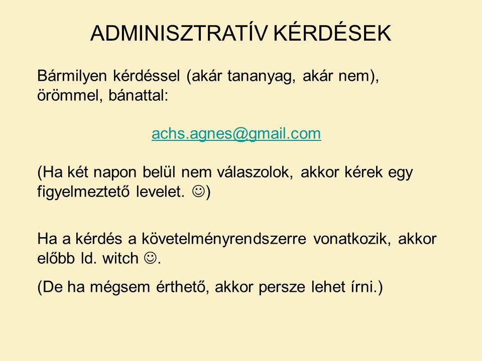 ADMINISZTRATÍV KÉRDÉSEK Bármilyen kérdéssel (akár tananyag, akár nem), örömmel, bánattal: achs.agnes@gmail.com (Ha két napon belül nem válaszolok, akkor kérek egy figyelmeztető levelet.