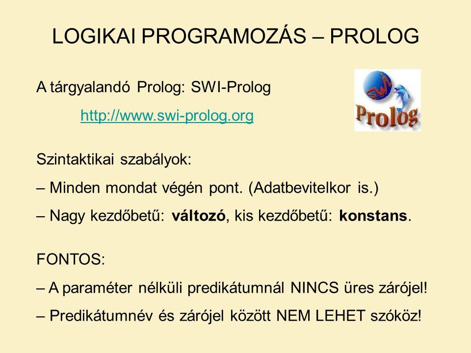 LOGIKAI PROGRAMOZÁS – PROLOG A tárgyalandó Prolog: SWI-Prolog http://www.swi-prolog.org Szintaktikai szabályok: – Minden mondat végén pont.