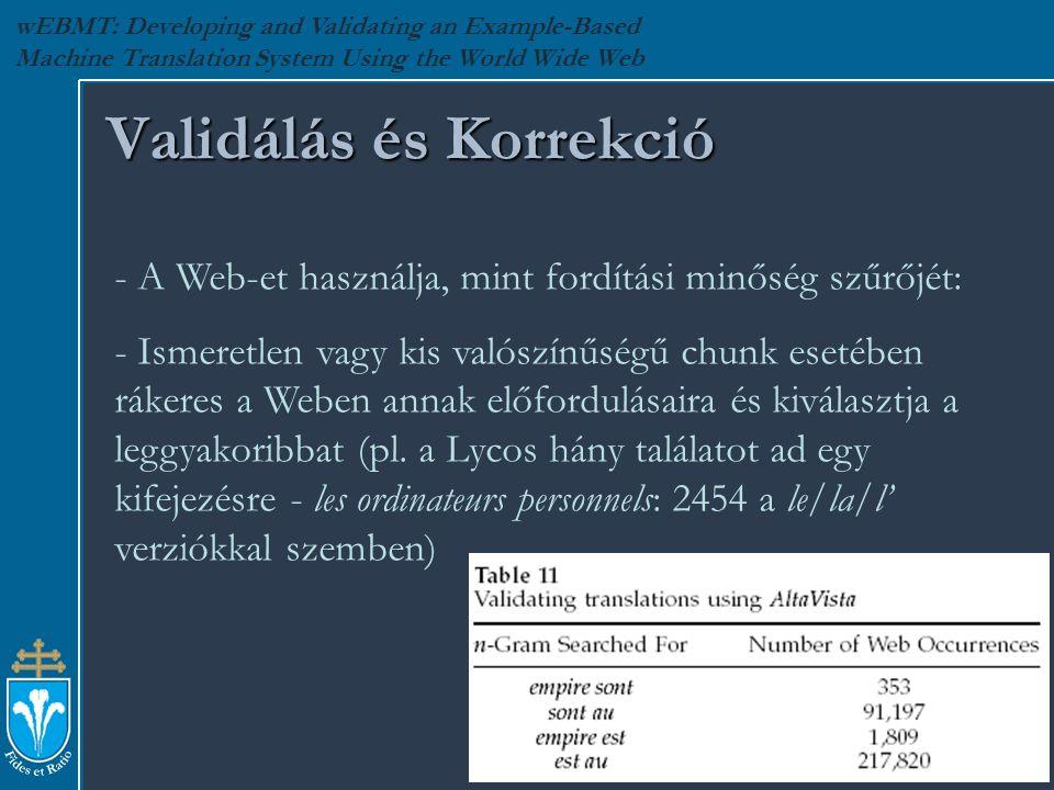 wEBMT: Developing and Validating an Example-Based Machine Translation System Using the World Wide Web Validálás és Korrekció - A Web-et használja, mint fordítási minőség szűrőjét: - Ismeretlen vagy kis valószínűségű chunk esetében rákeres a Weben annak előfordulásaira és kiválasztja a leggyakoribbat (pl.