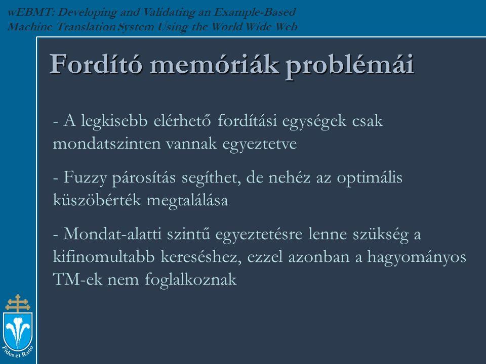 wEBMT: Developing and Validating an Example-Based Machine Translation System Using the World Wide Web Fordító memóriák problémái - A legkisebb elérhető fordítási egységek csak mondatszinten vannak egyeztetve - Fuzzy párosítás segíthet, de nehéz az optimális küszöbérték megtalálása - Mondat-alatti szintű egyeztetésre lenne szükség a kifinomultabb kereséshez, ezzel azonban a hagyományos TM-ek nem foglalkoznak