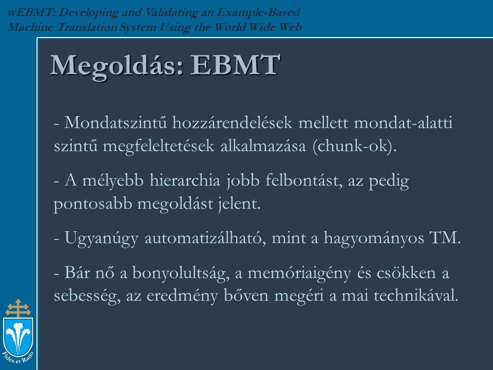 wEBMT: Developing and Validating an Example-Based Machine Translation System Using the World Wide Web Megoldás: EBMT - Mondatszintű hozzárendelések mellett mondat-alatti szintű megfeleltetések alkalmazása (chunk-ok).