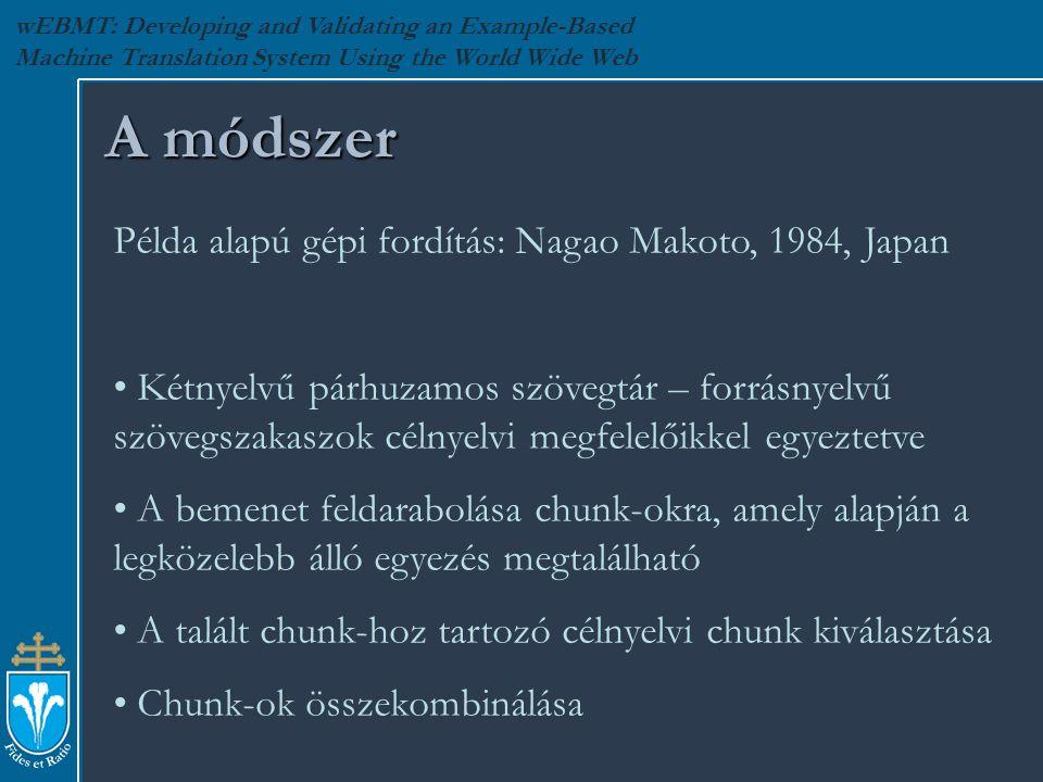wEBMT: Developing and Validating an Example-Based Machine Translation System Using the World Wide Web A módszer Példa alapú gépi fordítás: Nagao Makoto, 1984, Japan Kétnyelvű párhuzamos szövegtár – forrásnyelvű szövegszakaszok célnyelvi megfelelőikkel egyeztetve A bemenet feldarabolása chunk-okra, amely alapján a legközelebb álló egyezés megtalálható A talált chunk-hoz tartozó célnyelvi chunk kiválasztása Chunk-ok összekombinálása