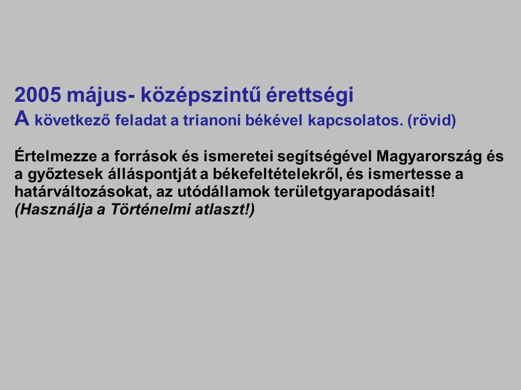 2005 május- középszintű érettségi A következő feladat a trianoni békével kapcsolatos. (rövid) Értelmezze a források és ismeretei segítségével Magyaror