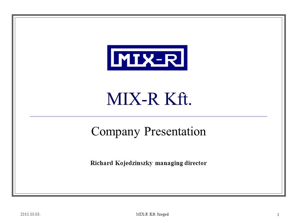 2011.10.03.MIX-R Kft. Szeged 1 MIX-R Kft. Company Presentation Richard Kojedzinszky managing director
