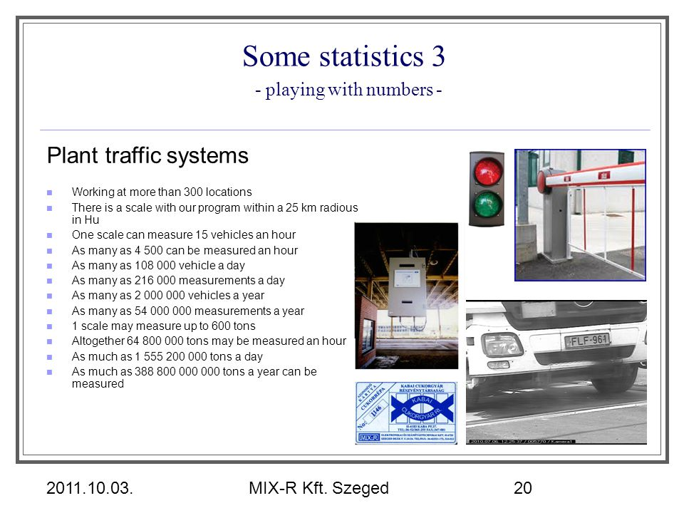 2011.10.03.MIX-R Kft. Szeged20 Some statistics 3 - playing with numbers - Plant traffic systems Working at more than 300 locations There is a scale wi