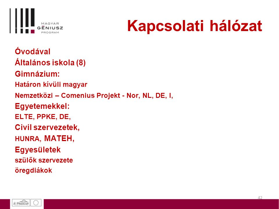 42 Kapcsolati hálózat Óvodával Általános iskola (8) Gimnázium: Határon kívüli magyar Nemzetközi – Comenius Projekt - Nor, NL, DE, I, Egyetemekkel: ELT