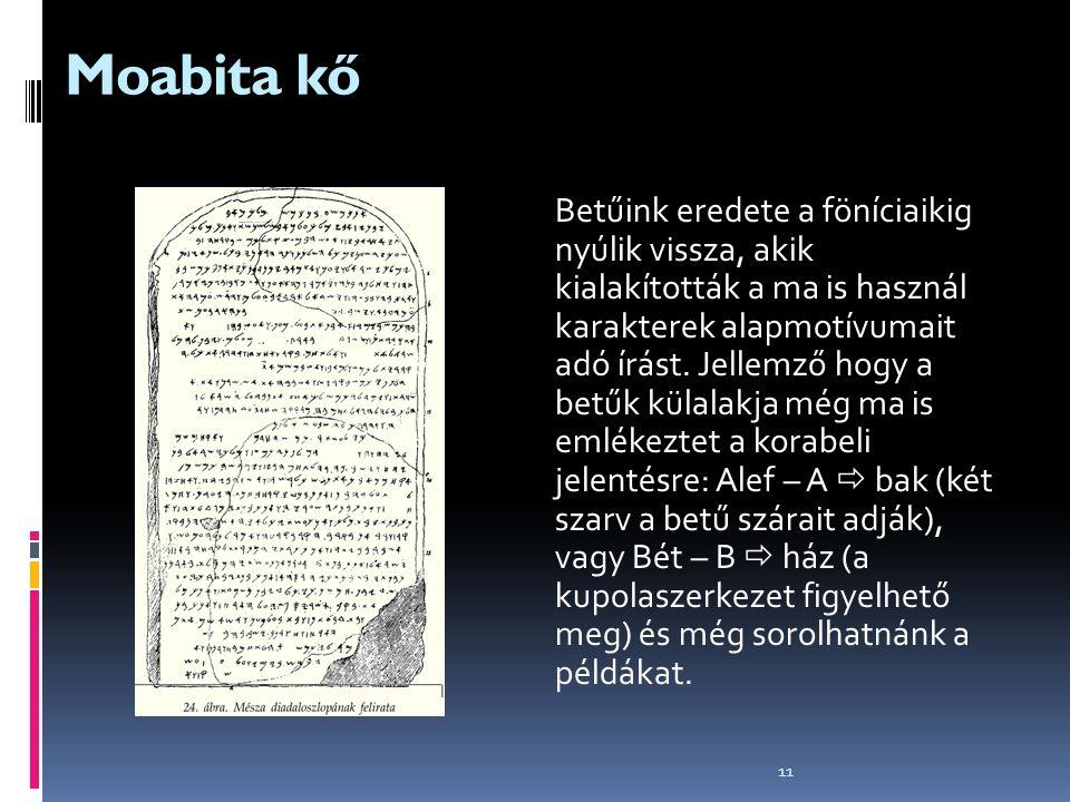 11 Moabita kő Betűink eredete a föníciaikig nyúlik vissza, akik kialakították a ma is használ karakterek alapmotívumait adó írást. Jellemző hogy a bet