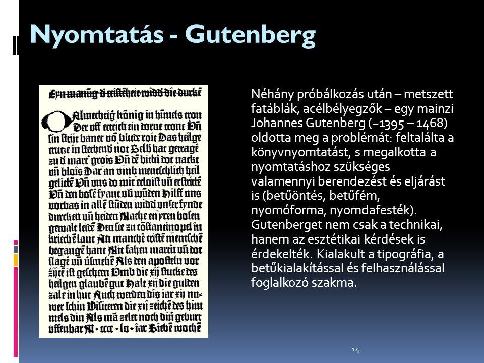 14 Nyomtatás - Gutenberg Néhány próbálkozás után – metszett fatáblák, acélbélyegzők – egy mainzi Johannes Gutenberg (~1395 – 1468) oldotta meg a probl