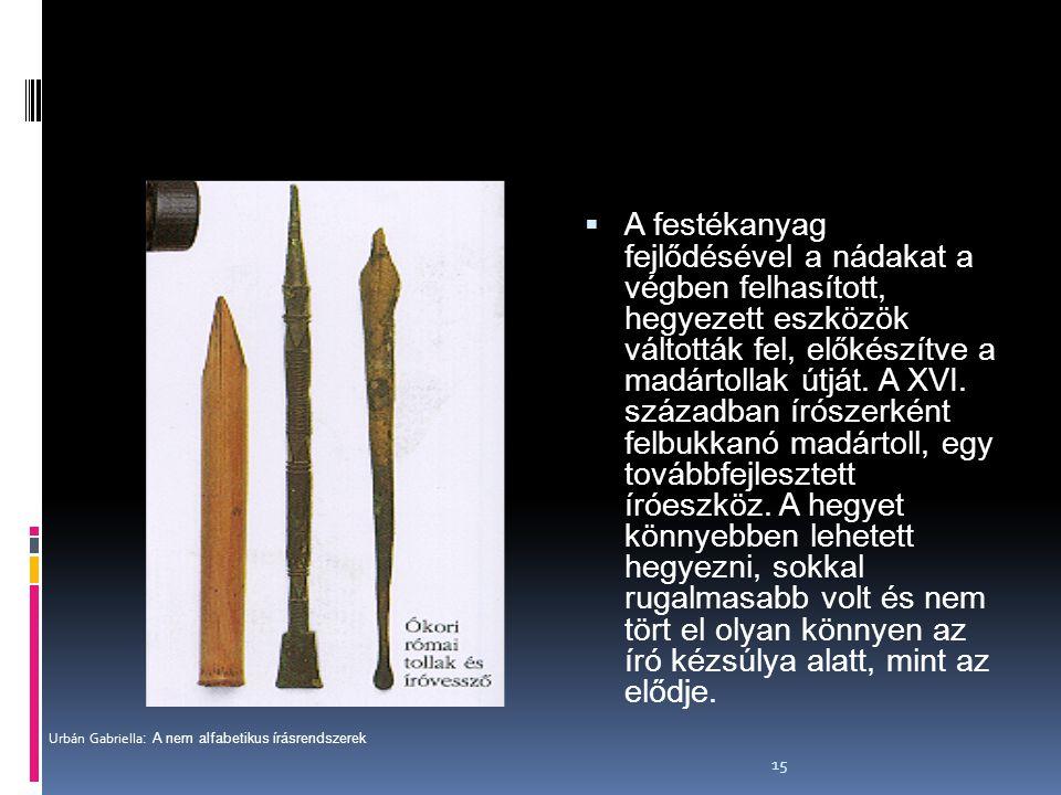 15  A festékanyag fejlődésével a nádakat a végben felhasított, hegyezett eszközök váltották fel, előkészítve a madártollak útját. A XVI. században ír