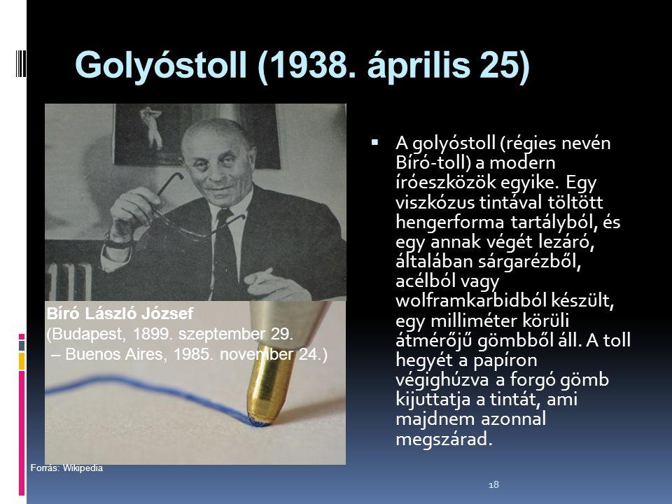 18 Golyóstoll (1938. április 25)  A golyóstoll (régies nevén Bíró-toll) a modern íróeszközök egyike. Egy viszkózus tintával töltött hengerforma tartá