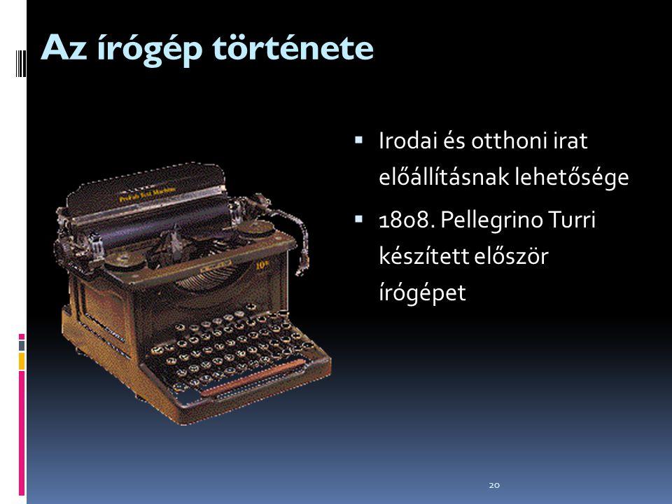 20 Az írógép története  Irodai és otthoni irat előállításnak lehetősége  1808. Pellegrino Turri készített először írógépet