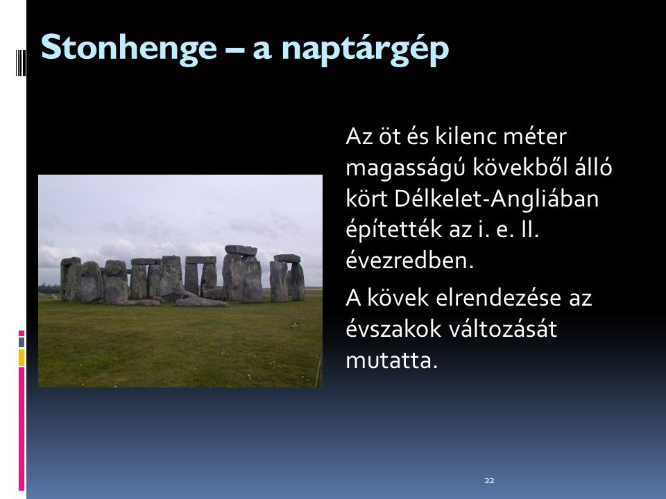 22 Stonhenge – a naptárgép Az öt és kilenc méter magasságú kövekből álló kört Délkelet-Angliában építették az i. e. II. évezredben. A kövek elrendezés