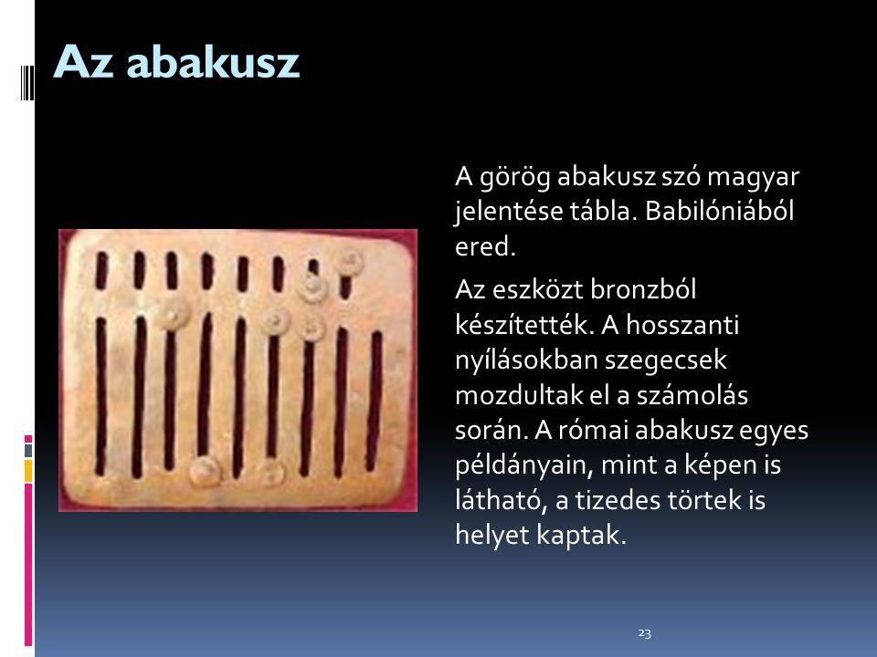 23 Az abakusz A görög abakusz szó magyar jelentése tábla. Babilóniából ered. Az eszközt bronzból készítették. A hosszanti nyílásokban szegecsek mozdul