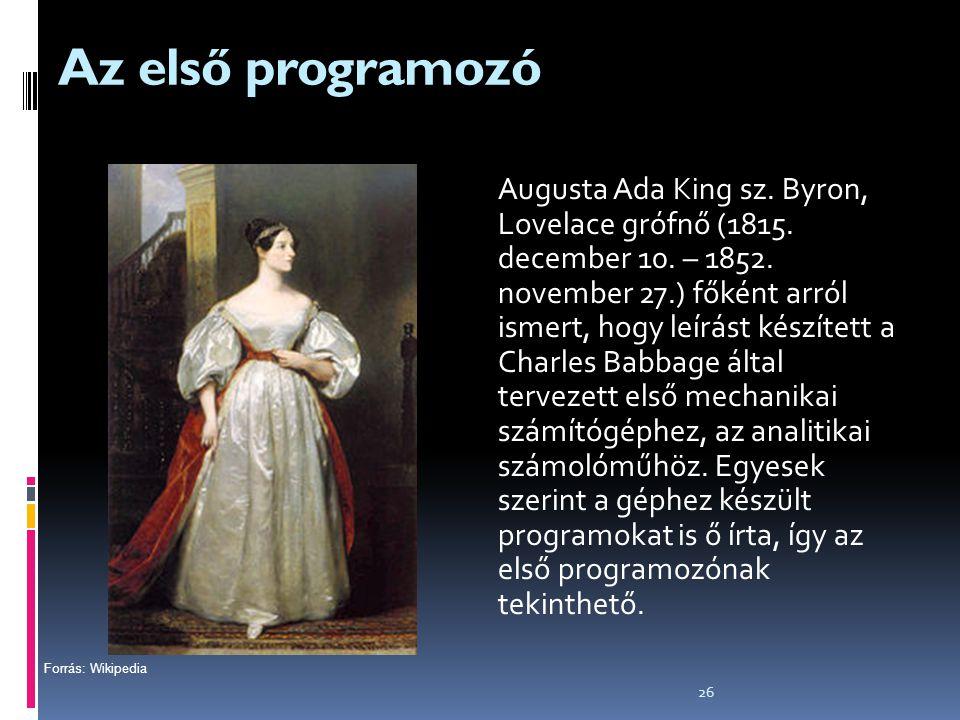 26 Az első programozó Augusta Ada King sz. Byron, Lovelace grófnő (1815. december 10. – 1852. november 27.) főként arról ismert, hogy leírást készítet