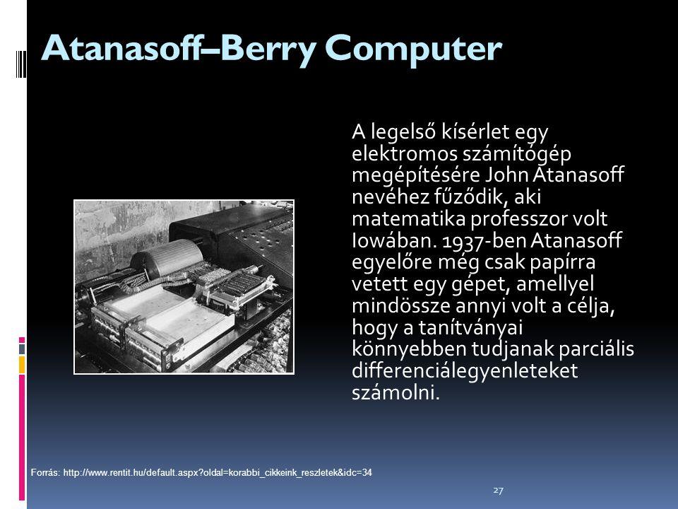 27 Atanasoff–Berry Computer A legelső kísérlet egy elektromos számítógép megépítésére John Atanasoff nevéhez fűződik, aki matematika professzor volt I