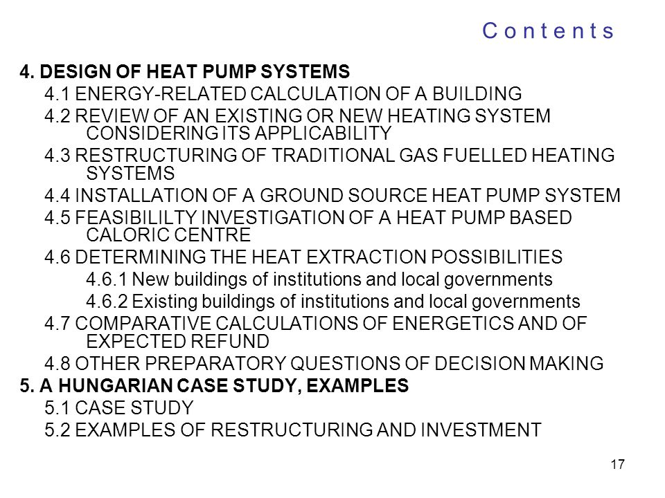 17 C o n t e n t s 4. DESIGN OF HEAT PUMP SYSTEMS 4.1 ENERGY-RELATED CALCULATION OF A BUILDING 4.2 REVIEW OF AN EXISTING OR NEW HEATING SYSTEM CONSIDE