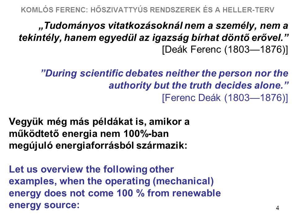"""4 KOMLÓS FERENC: HŐSZIVATTYÚS RENDSZEREK ÉS A HELLER-TERV """"Tudományos vitatkozásoknál nem a személy, nem a tekintély, hanem egyedül az igazság bírhat döntő erővel. [Deák Ferenc (1803—1876)] During scientific debates neither the person nor the authority but the truth decides alone. [Ferenc Deák (1803—1876)] Vegyük még más példákat is, amikor a működtető energia nem 100%-ban megújuló energiaforrásból származik: Let us overview the following other examples, when the operating (mechanical) energy does not come 100 % from renewable energy source:"""